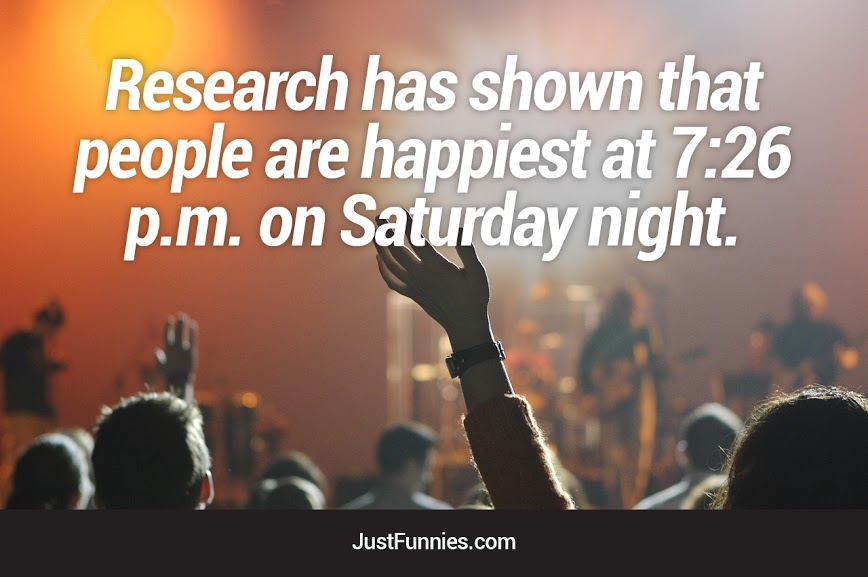 Research has shown that People are happiest at 7:26 p.m on saturday night.