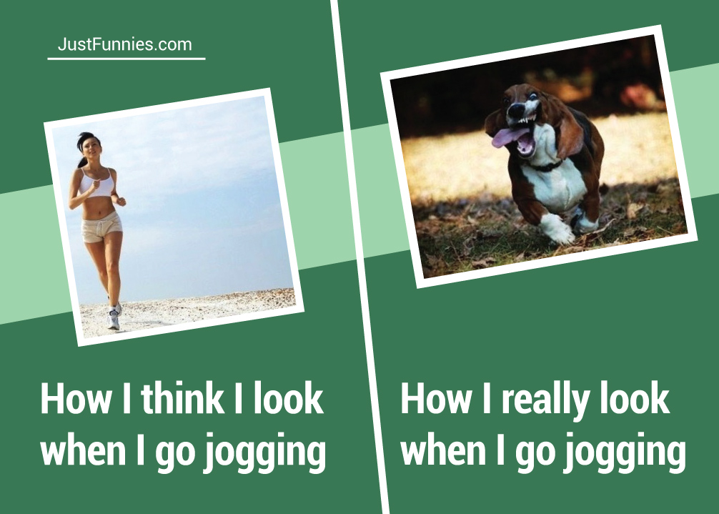 How I think I look when I go jogging, How I really look when I go jogging
