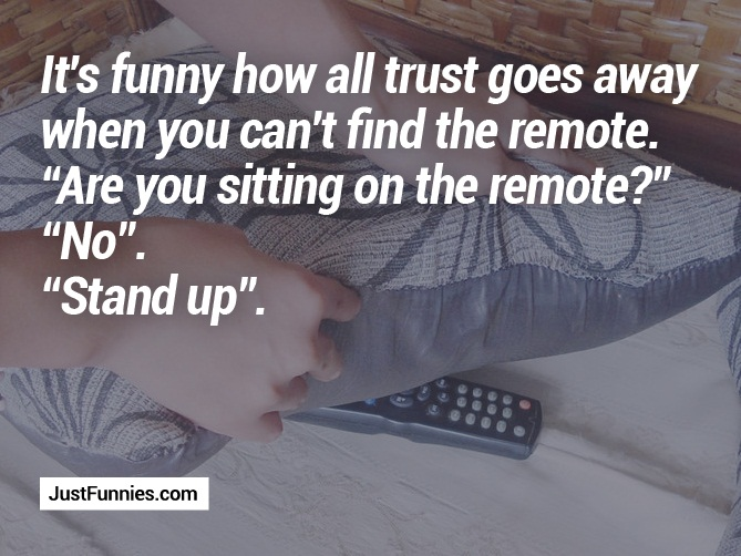 Its funny how all trust goes away when you can't find the remote