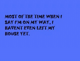 Most of the time.I Say i am on my Way, i Haven't Even Left my House yet
