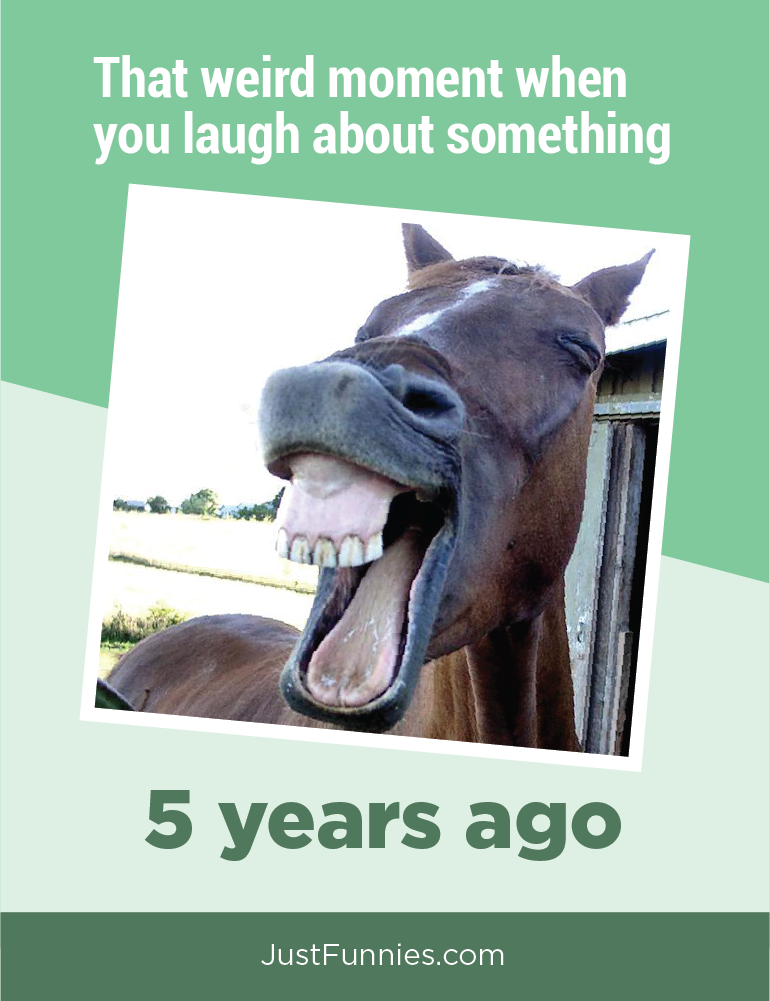 That weird moment when you laugh about something 5 years ago
