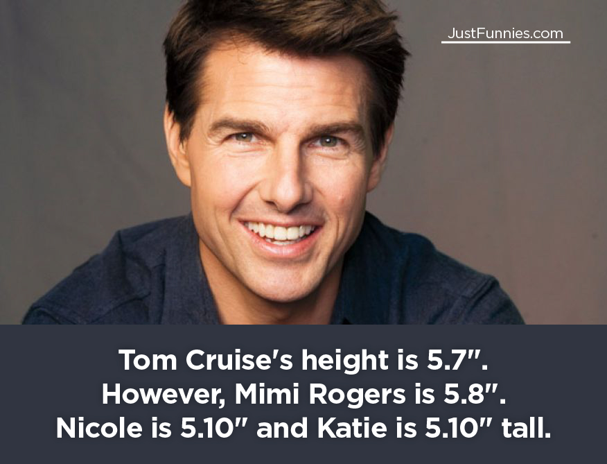 Tom Cruise's height is 5.7 . However, Mimi Rogers is 5.8 . Nicole is 5.10 and Katie is 5.10 tall.