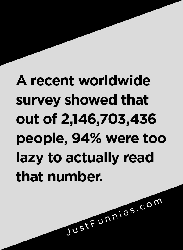 A recent worldwide survey showed that out of 2,146,703,436 people, 94% were too lazy to actually read that number.