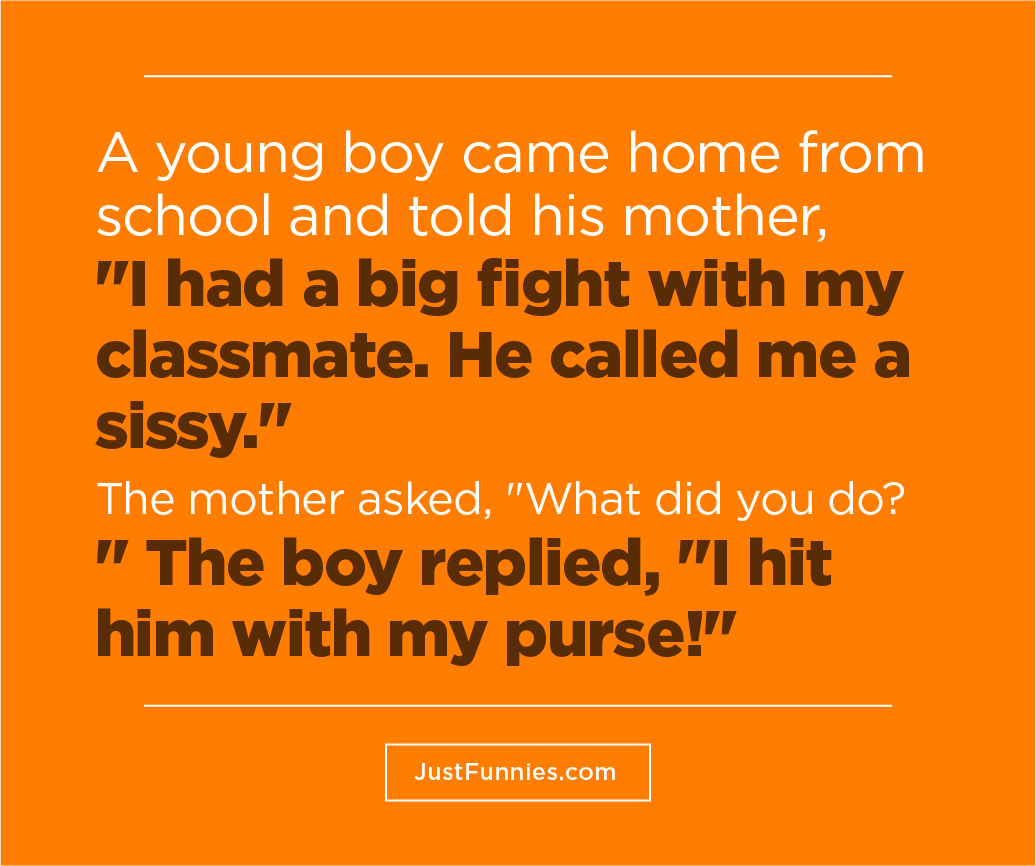 A young boy came home from school and told his mother, I had a big fight with my classmate. He called me a sissy. The mother asked, What did you do The boy replied, I hit him with my purse