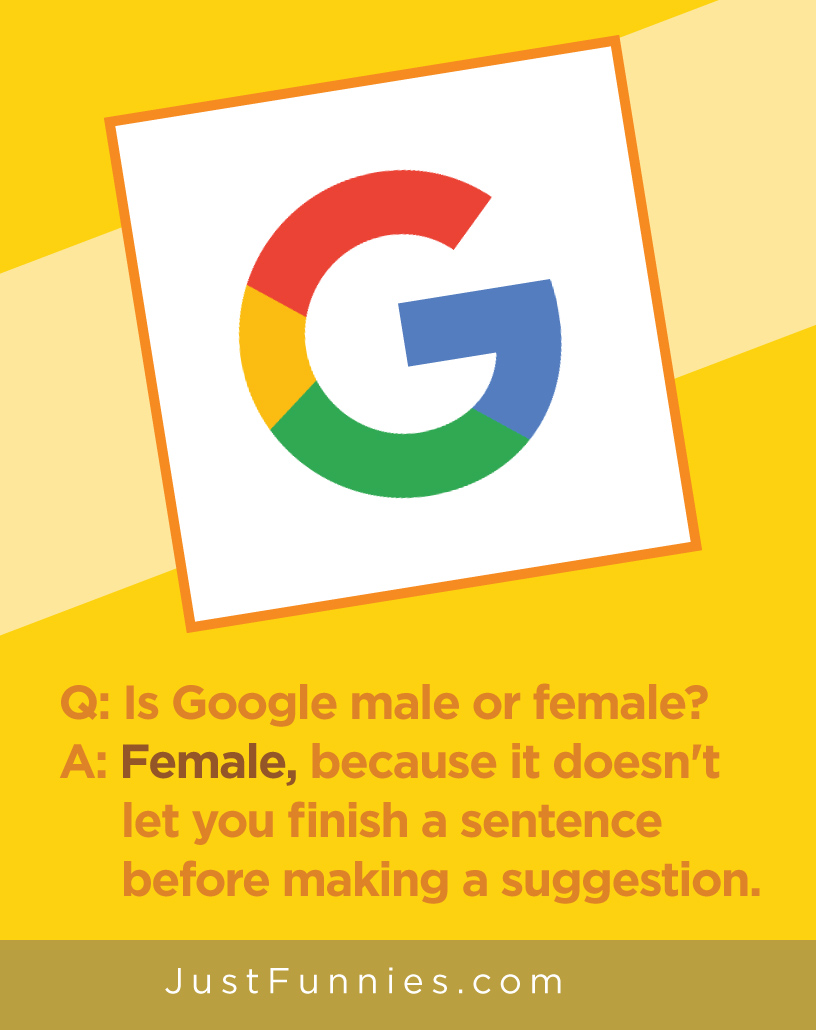 Q Is Google male or female A Female, because it doesn't let you finish a sentence before making a suggestion.