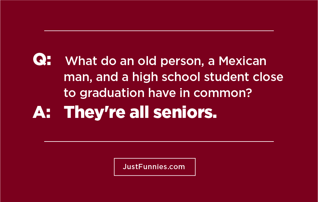 Q  What do an old person, a Mexican man, and a high school student close to graduation have in common