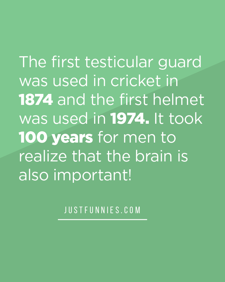 The first testicular guard was used in cricket in 1874 and the first helmet was used in 1974. It took 100 years for men to realize that the brain is also important!