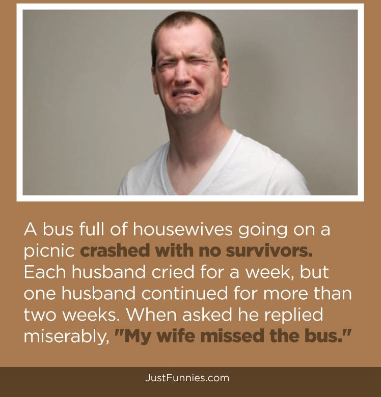 A bus full of housewives going on a picnic crashed with no survivors. Each husband cried for a week, but one husband continued for more than two weeks. When asked he replied miserably