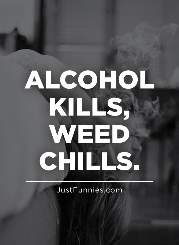 ALCOHOL KILLS, WEED CHILLS.
