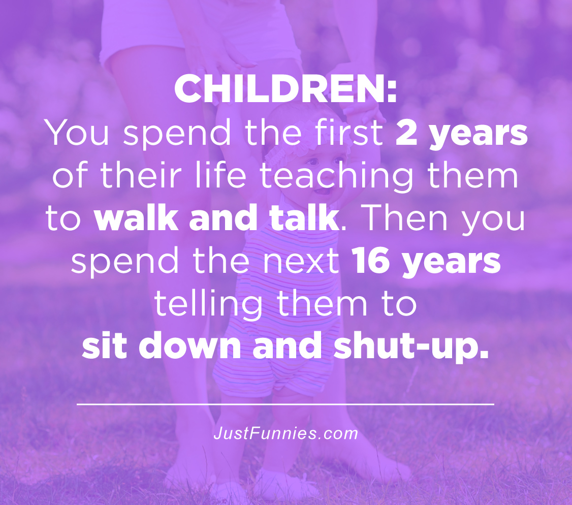 Children You spend the first 2 years of their life teaching them to walk and talk. Then you spend the next 16 years telling them to sit down and shut-up.
