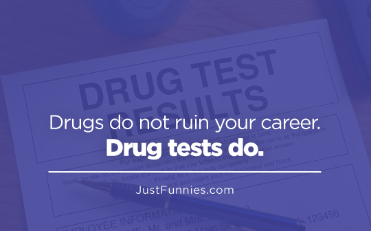 Drugs do not ruin your career. Drug tests do.