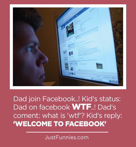 Dad join Facebook..! Kid's status Dad on facebook WTF..! Dad's coment what is 'wtf' Kid's reply 'WELCOME TO FACEBOOK'