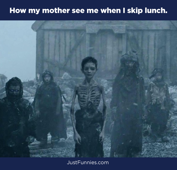 How my mother see me when I skip lunch.