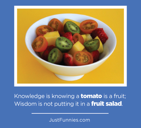 Knowledge is knowing a tomato is a fruit_ Wisdom is not putting it in a fruit salad.