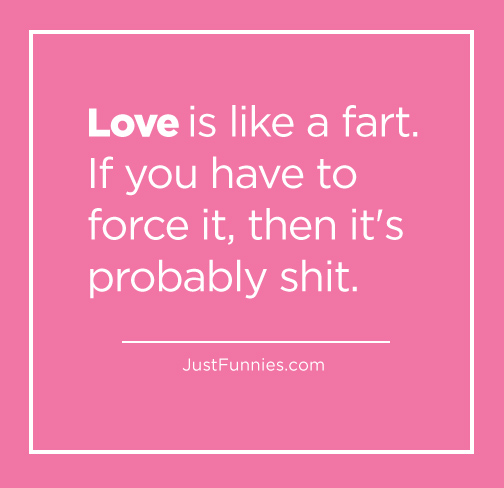 Love is like a fart. If you have to force it, then it's probably shit.