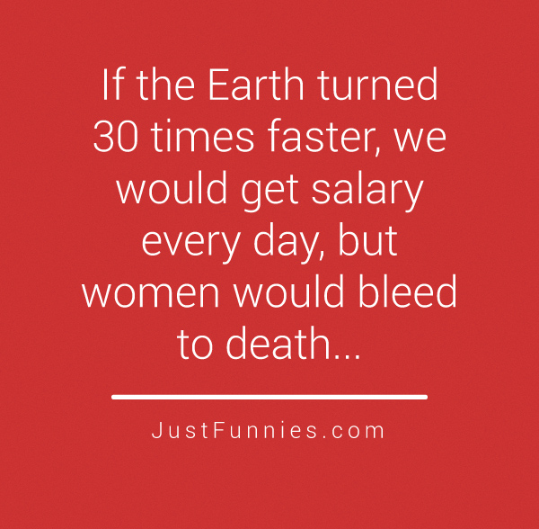 If the Earth turned 30 times faster, we would get salary every day, but women would bleed to death...