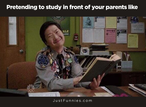 Pretending to study in front of your parents like