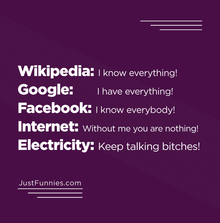 Wikipedia I know everything!  Google I have everything!  Facebook I know everybody!  Internet Without me you are nothing! Electricity Keep talking bitches!