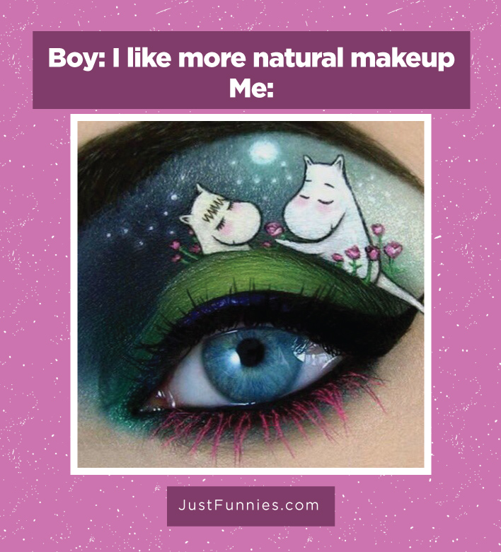 Boy. I like more natural makeup Me
