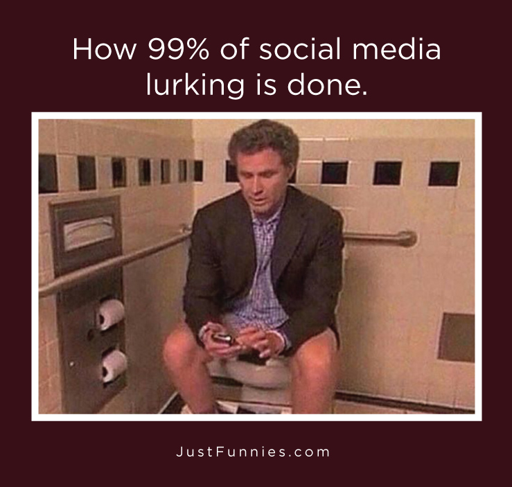 How 99% of social media lurking is done.