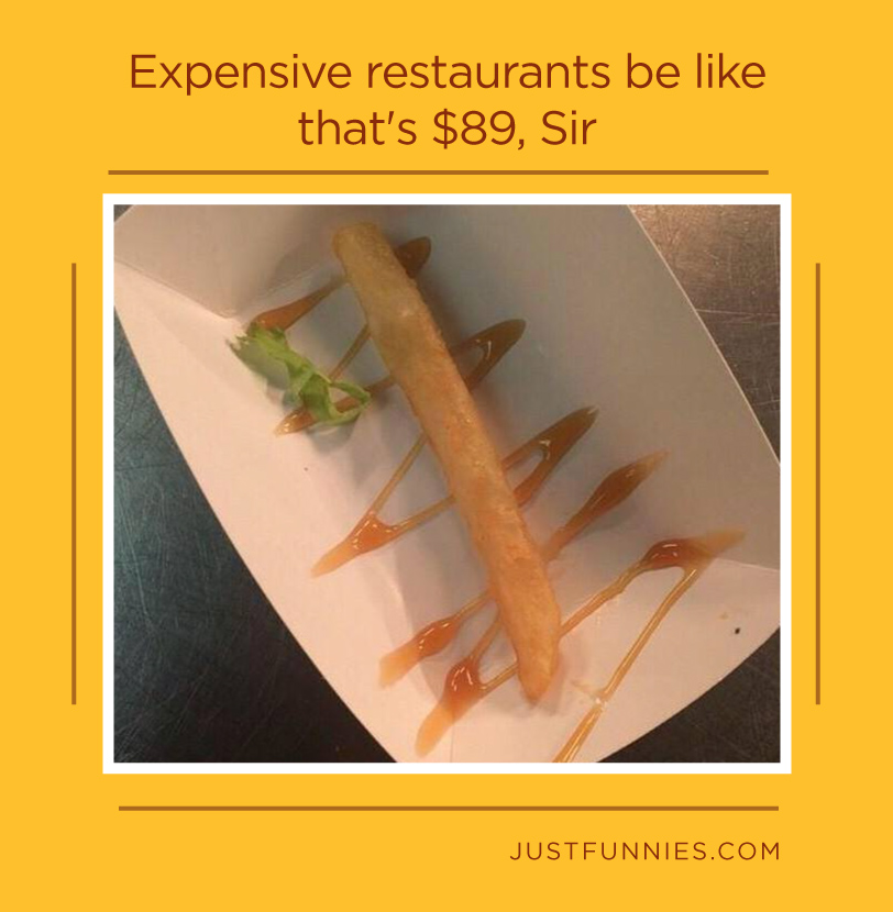 Expensive restaurants be like that's $89, Sir