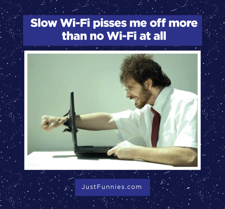 Slow Wi-Fi pisses me off more than no Wi-Fi at all
