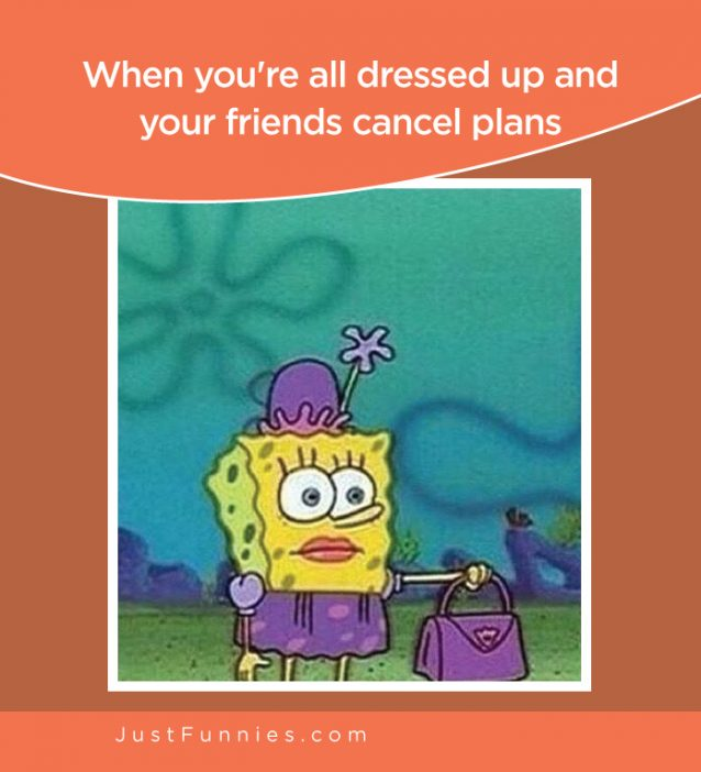 When you're all dressed up and your friends cancel plans