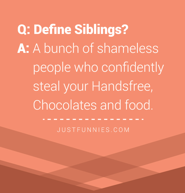 question-define-siblings-answer-a-bunch-of-shameless-people-who-confidently-steal-your-handsfree-chocolates-and-food