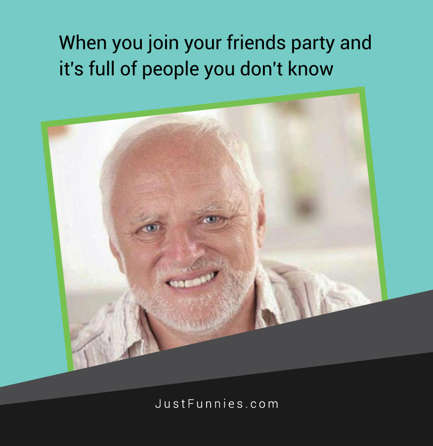 when-you-join-your-friends-party-and-its-full-of-people-you-dont-know