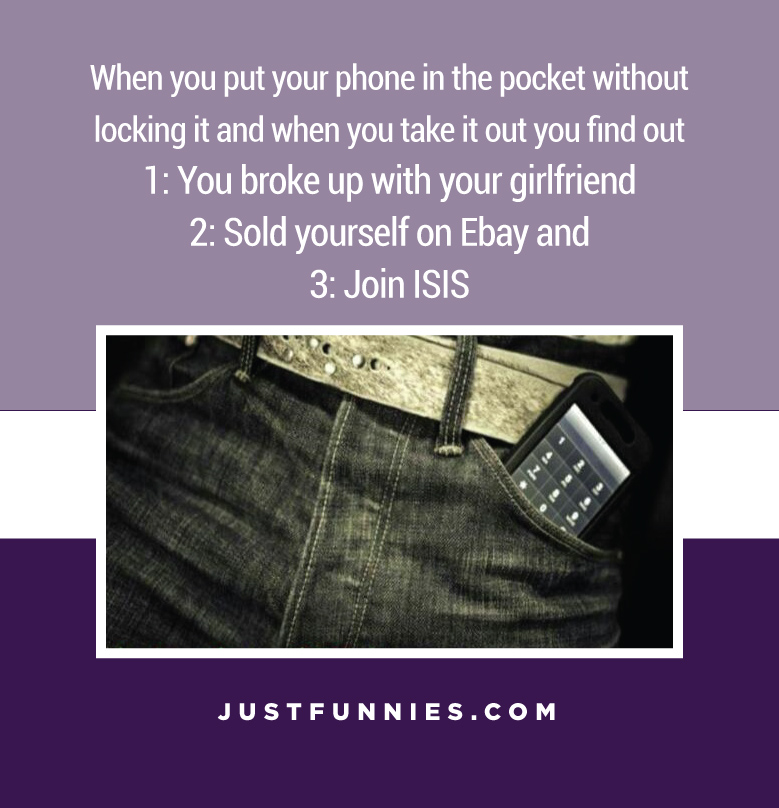 when-you-put-your-phone-in-the-pocket-without-locking-it-and-when-you-take-it-out-you-find-out-you-broke-up-with-your-girlfriend-sold-yourself-on-ebay-and-join-isis