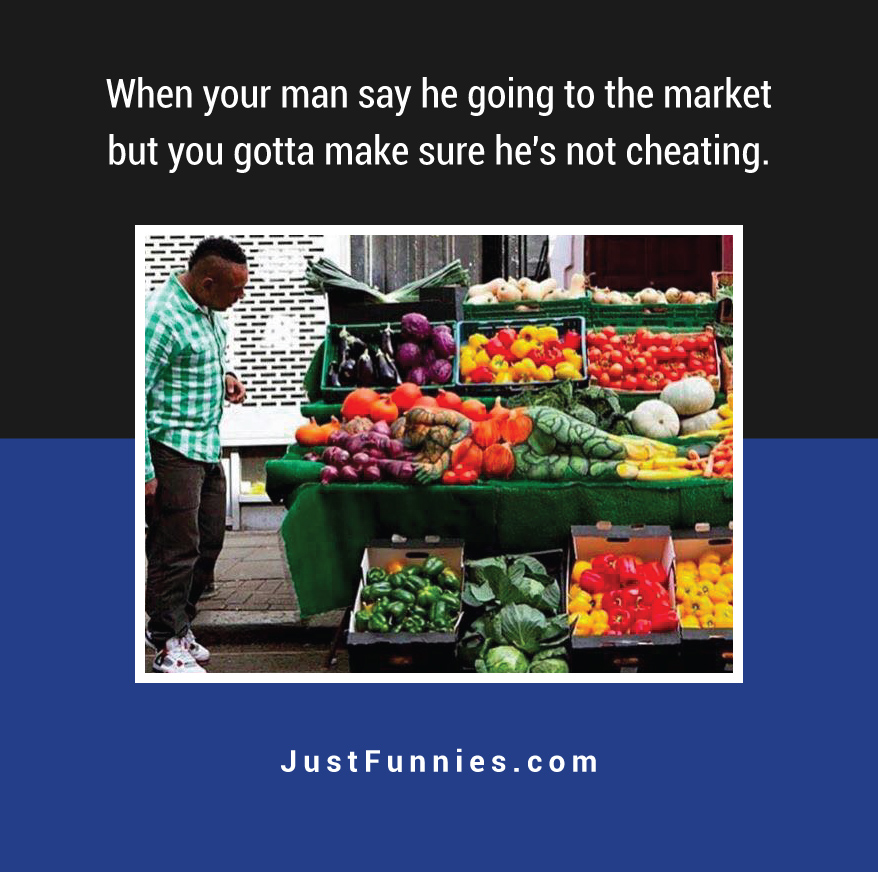 when-your-man-say-he-going-to-the-market-but-you-gotta-make-sure-hes-not-cheating