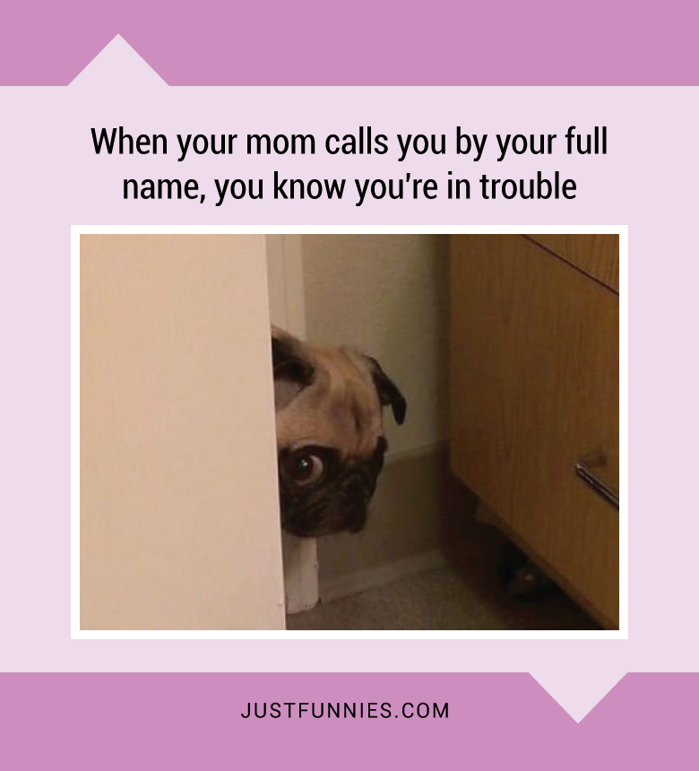 when-your-mom-calls-you-by-your-full-name-you-know-youre-in-trouble